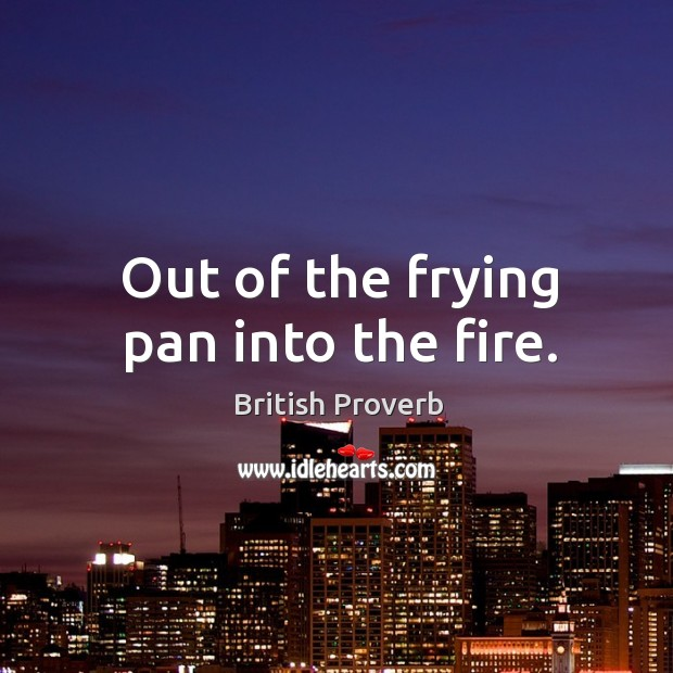 Out of the frying pan into the fire. Image