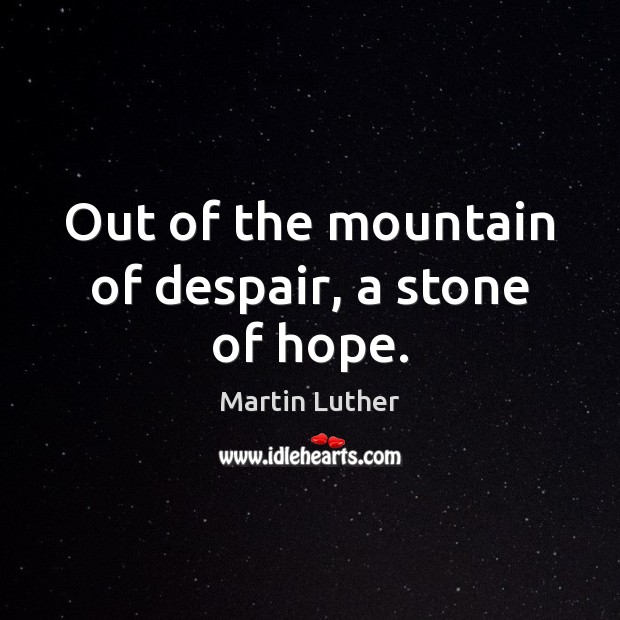 Out of the mountain of despair, a stone of hope. Image