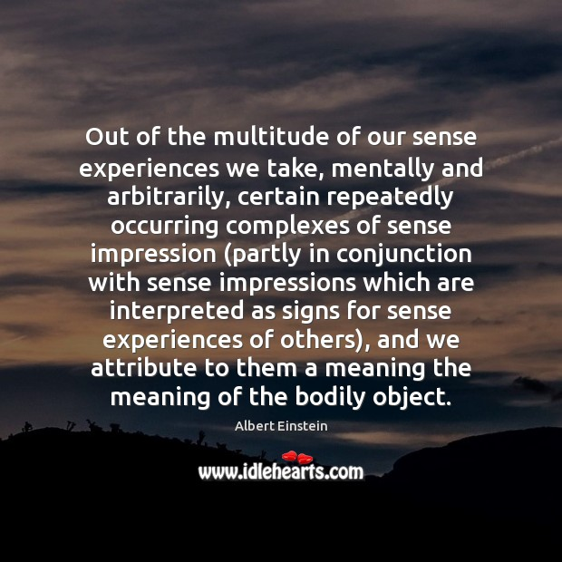 Out of the multitude of our sense experiences we take, mentally and Image