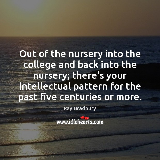 Out of the nursery into the college and back into the nursery; Ray Bradbury Picture Quote