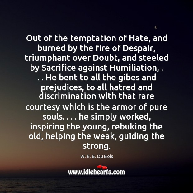 Out of the temptation of Hate, and burned by the fire of W. E. B. Du Bois Picture Quote