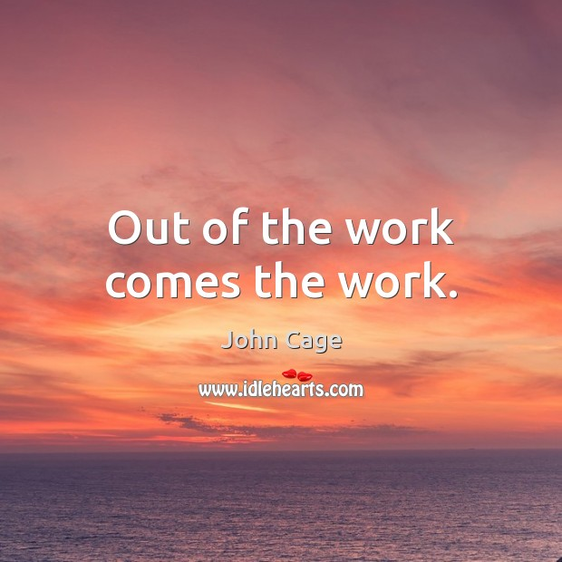 Out of the work comes the work. Image
