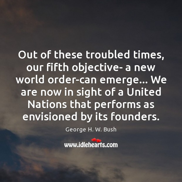 Out of these troubled times, our fifth objective- a new world order-can George H. W. Bush Picture Quote