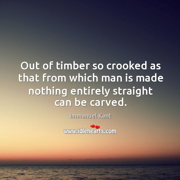 Out of timber so crooked as that from which man is made nothing entirely straight can be carved. Image