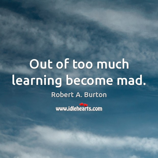 Out of too much learning become mad. Image