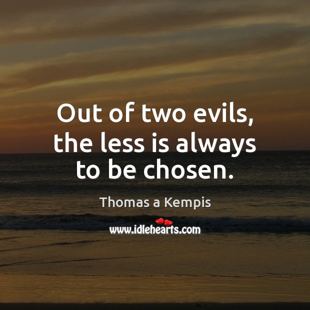 Out of two evils, the less is always to be chosen. Thomas a Kempis Picture Quote