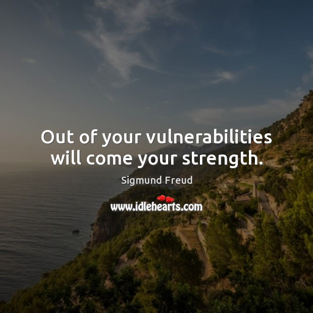 Out of your vulnerabilities will come your strength. Sigmund Freud Picture Quote