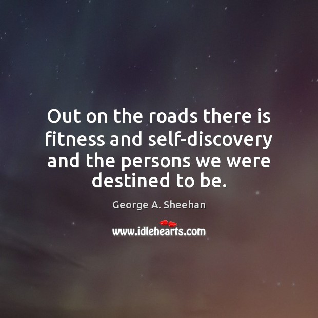 Out on the roads there is fitness and self-discovery and the persons George A. Sheehan Picture Quote
