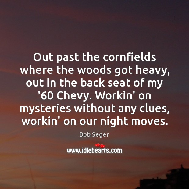 Out past the cornfields where the woods got heavy, out in the Bob Seger Picture Quote