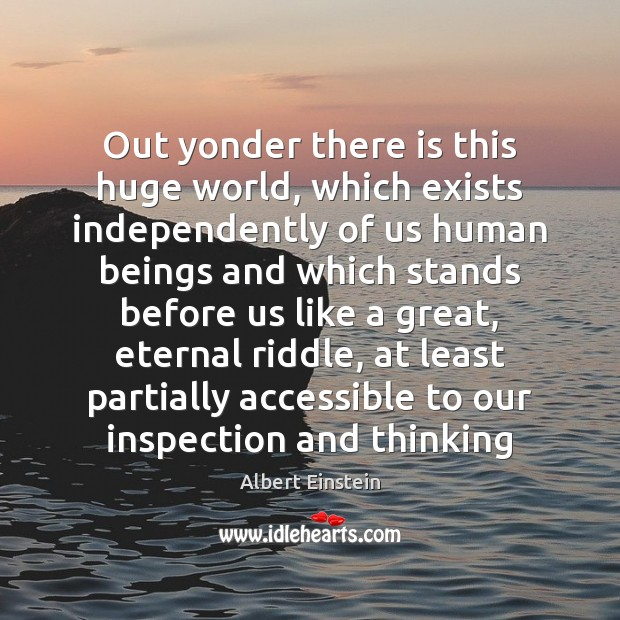 Image, Out yonder there is this huge world, which exists independently of us