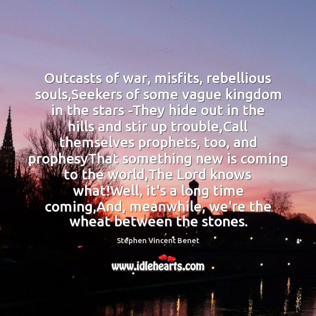 Outcasts of war, misfits, rebellious souls,Seekers of some vague kingdom in Stephen Vincent Benet Picture Quote