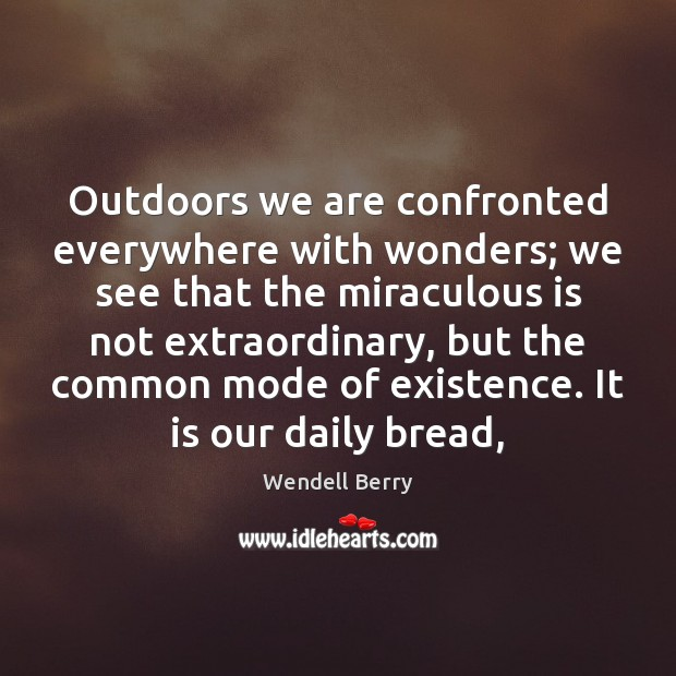 Outdoors we are confronted everywhere with wonders; we see that the miraculous Image