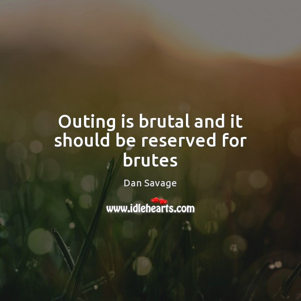 Outing is brutal and it should be reserved for brutes Dan Savage Picture Quote