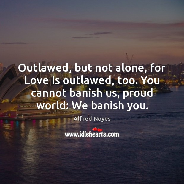 Outlawed, but not alone, for Love Is outlawed, too. You cannot banish Alfred Noyes Picture Quote