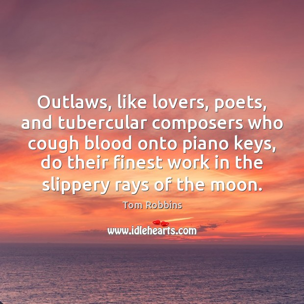 Outlaws, like lovers, poets, and tubercular composers who cough blood onto piano Image