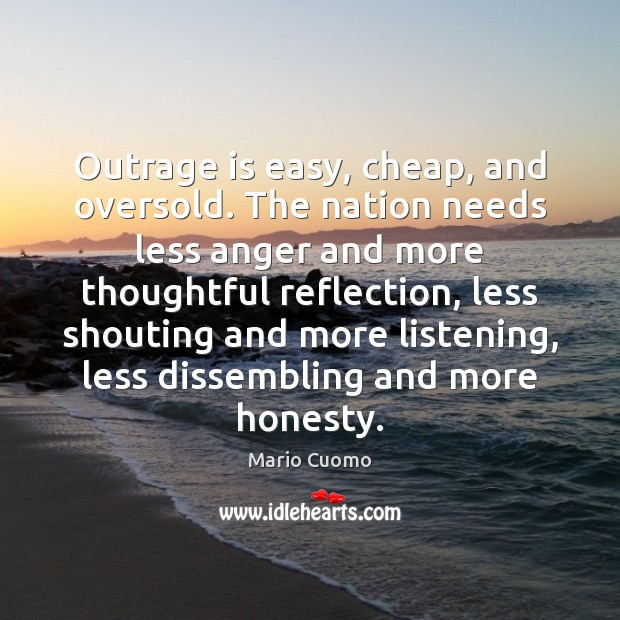 Outrage is easy, cheap, and oversold. The nation needs less anger and Mario Cuomo Picture Quote