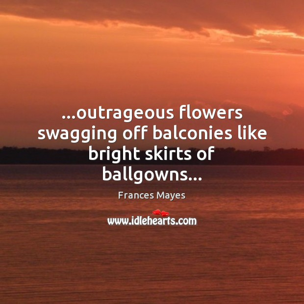 Image, …outrageous flowers swagging off balconies like bright skirts of ballgowns…