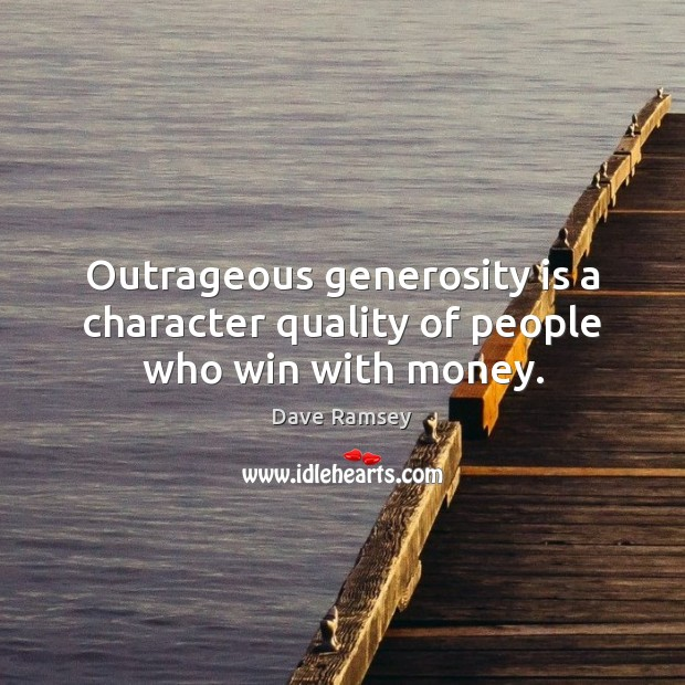 Outrageous generosity is a character quality of people who win with money. Image