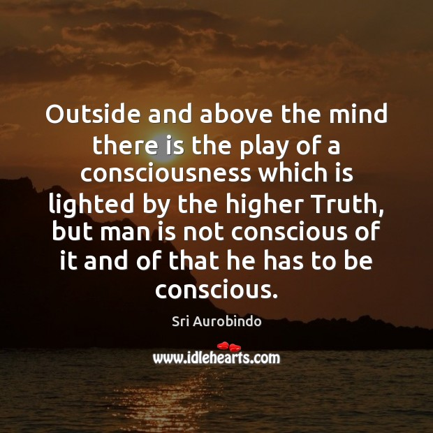 Outside and above the mind there is the play of a consciousness Sri Aurobindo Picture Quote
