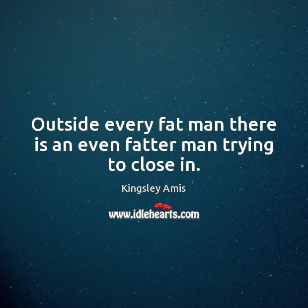 Outside every fat man there is an even fatter man trying to close in. Image
