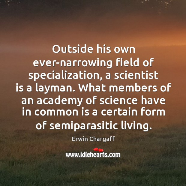Outside his own ever-narrowing field of specialization, a scientist is a layman. Image