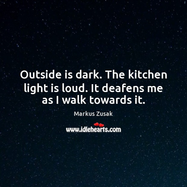 Outside is dark. The kitchen light is loud. It deafens me as I walk towards it. Markus Zusak Picture Quote