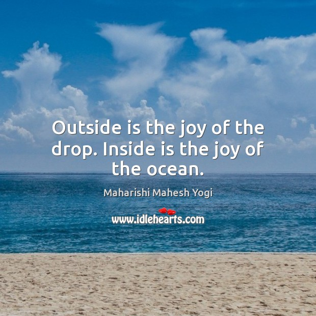 Outside is the joy of the drop. Inside is the joy of the ocean. Image