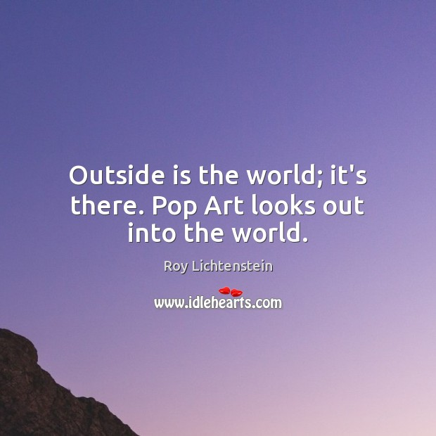 Outside is the world; it's there. Pop Art looks out into the world. Roy Lichtenstein Picture Quote