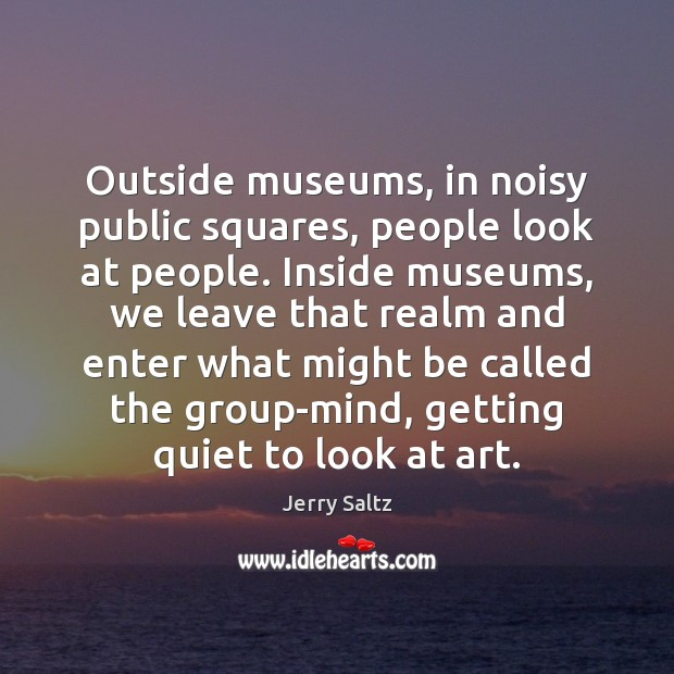 Image, Outside museums, in noisy public squares, people look at people. Inside museums,