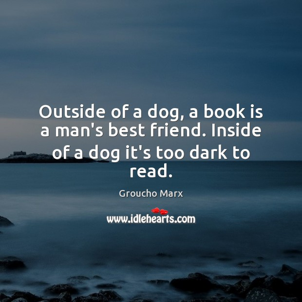 Image, Outside of a dog, a book is a man's best friend. Inside of a dog it's too dark to read.