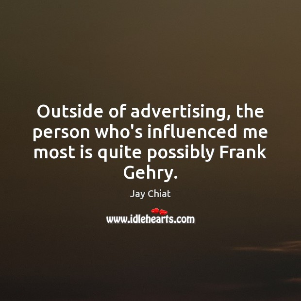Outside of advertising, the person who's influenced me most is quite possibly Frank Gehry. Image