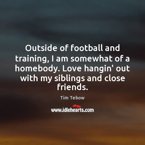 Outside of football and training, I am somewhat of a homebody. Love Tim Tebow Picture Quote