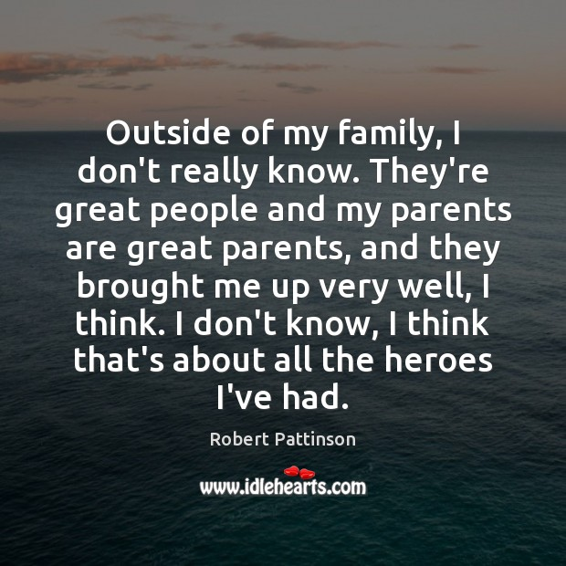 Outside of my family, I don't really know. They're great people and Robert Pattinson Picture Quote