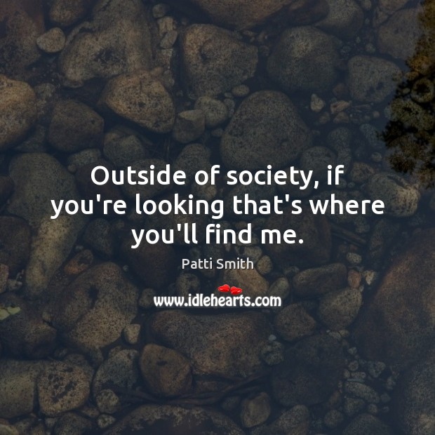 Outside of society, if you're looking that's where you'll find me. Image