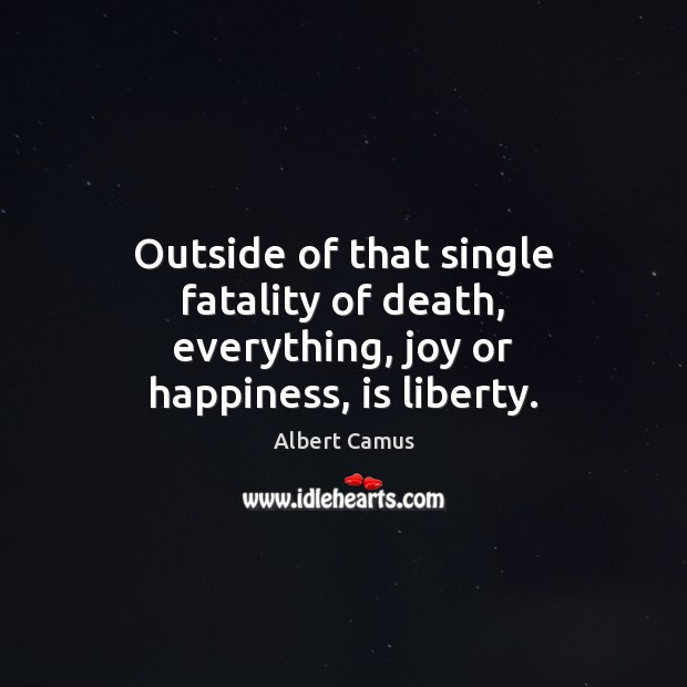 Image, Outside of that single fatality of death, everything, joy or happiness, is liberty.