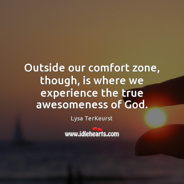 Image, Outside our comfort zone, though, is where we experience the true awesomeness of God.