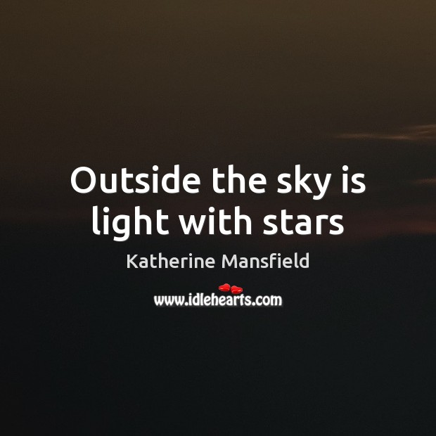 Outside the sky is light with stars Katherine Mansfield Picture Quote