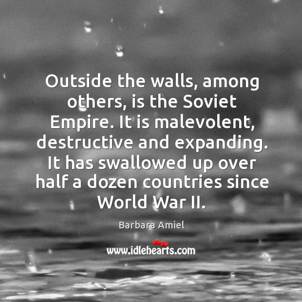 Outside the walls, among others, is the soviet empire. It is malevolent, destructive and expanding. Barbara Amiel Picture Quote