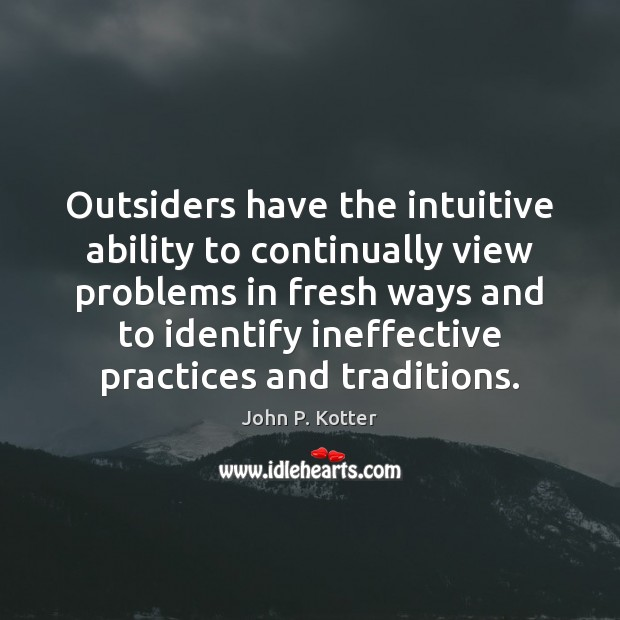 Outsiders have the intuitive ability to continually view problems in fresh ways Image