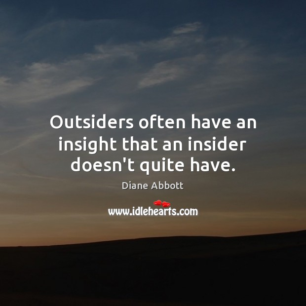 Outsiders often have an insight that an insider doesn't quite have. Diane Abbott Picture Quote