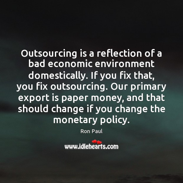 Outsourcing is a reflection of a bad economic environment domestically. If you Ron Paul Picture Quote