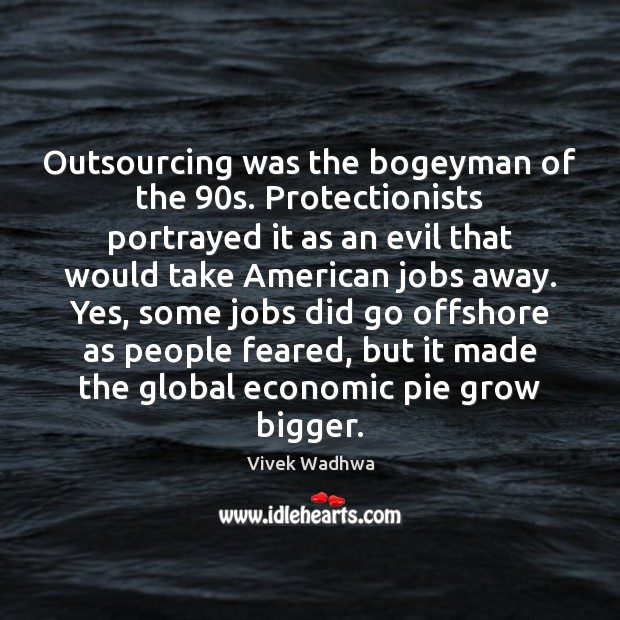 Outsourcing was the bogeyman of the 90s. Protectionists portrayed it as an Vivek Wadhwa Picture Quote