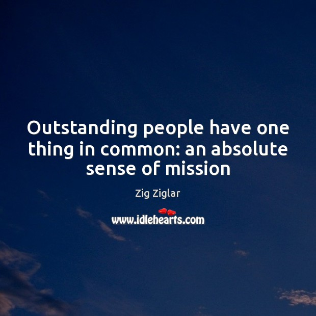 Outstanding people have one thing in common: an absolute sense of mission Image