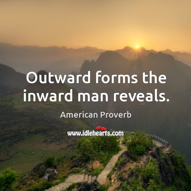 Outward forms the inward man reveals. American Proverbs Image