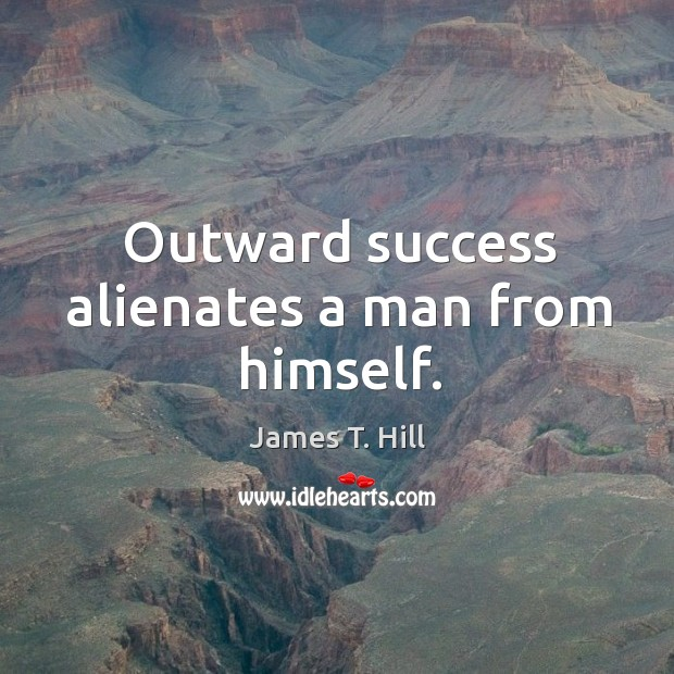 Outward success alienates a man from himself. Image