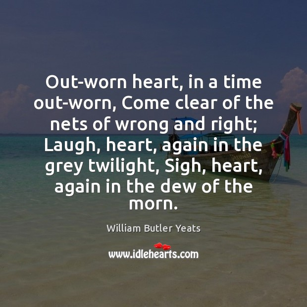 Out-worn heart, in a time out-worn, Come clear of the nets of William Butler Yeats Picture Quote