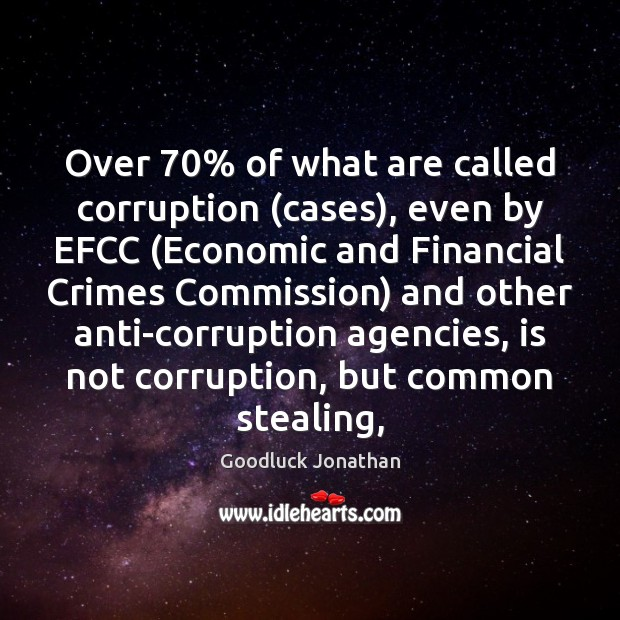 Over 70% of what are called corruption (cases), even by EFCC (Economic and Image