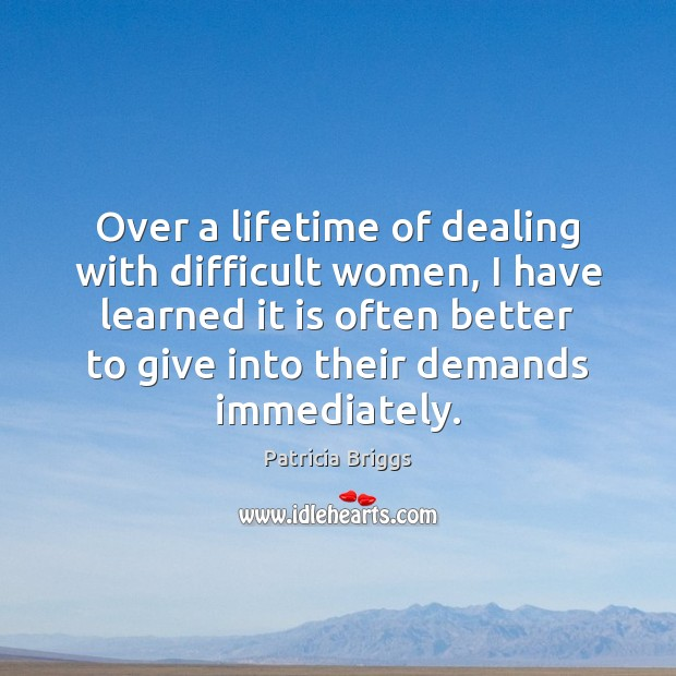 Over a lifetime of dealing with difficult women, I have learned it Patricia Briggs Picture Quote