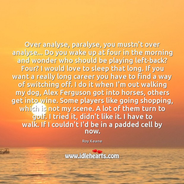 Over analyse, paralyse, you mustn't over analyse… Do you wake up at Roy Keane Picture Quote