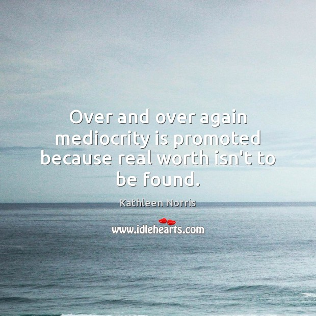 Over and over again mediocrity is promoted because real worth isn't to be found. Image